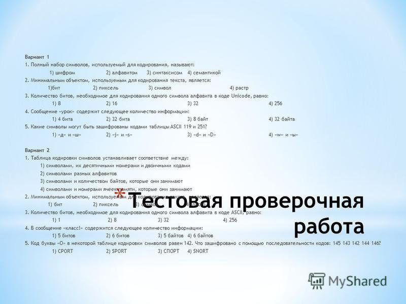 * Тестовая проверочная работа Вариант 1 1. Полный набор символов, используемый для кодирования, называют: 1) шифром 2) алфавитом 3) синтаксисом 4) семантикой 2. Минимальным объектом, используемым для кодирования текста, является: 1)бит 2) пиксель 3)