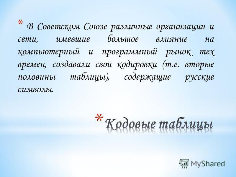 * В Советском Союзе различные организации и сети, имевшие большое влияние на компьютерный и программный рынок тех времен, создавали свои кодировки (т.е. вторые половины таблицы), содержащие русские символы.