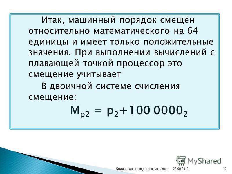 Итак, машинный порядок смещён относительно математического на 64 единицы и имеет только положительные значения. При выполнении вычислений с плавающей точкой процессор это смещение учитывает В двоичной системе счисления смещение: М р 2 = р 2 +100 0000