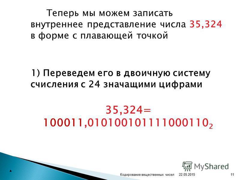 Теперь мы можем записать внутреннее представление числа 35,324 в форме с плавающей точкой 1) Переведем его в двоичную систему счисления с 24 значащими цифрами 35,324= 100011,010100101111000110 2 22.05.2015 11Кодирование вещественных чисел