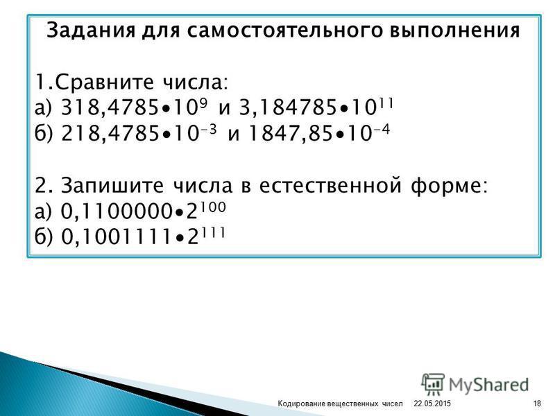 Задания для самостоятельного выполнения 1. Сравните числа: а) 318,478510 9 и 3,18478510 11 б) 218,478510 -3 и 1847,8510 -4 2. Запишите числа в естественной форме: а) 0,11000002 100 б) 0,10011112 111 22.05.2015 18Кодирование вещественных чисел