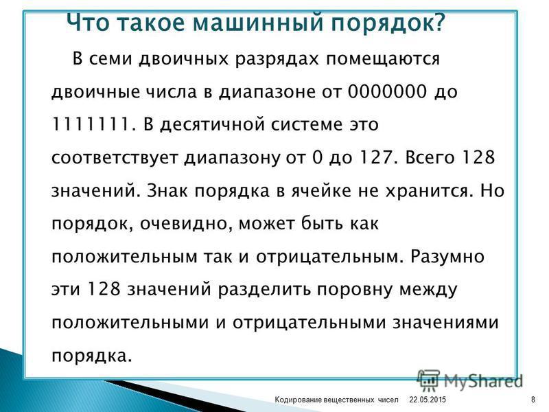 Что такое машинный порядок? В семи двоичных разрядах помещаются двоичные числа в диапазоне от 0000000 до 1111111. В десятичной системе это соответствует диапазону от 0 до 127. Всего 128 значений. Знак порядка в ячейке не хранится. Но порядок, очевидн