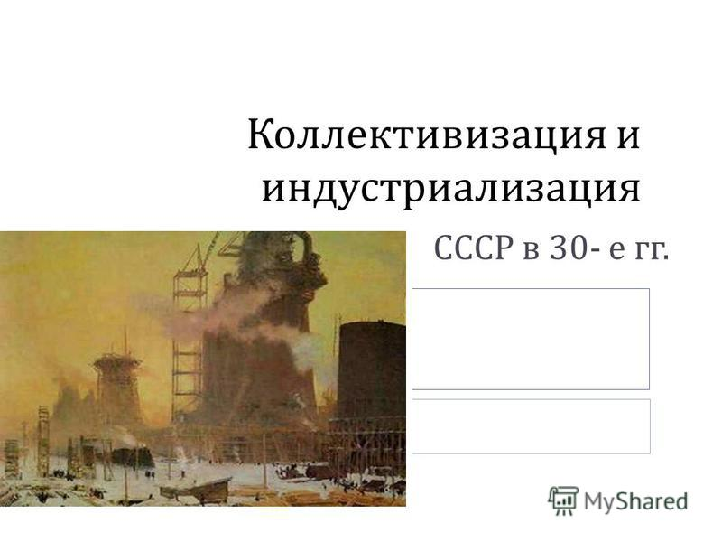 Коллективизация и индустриализация СССР в 30- е гг.