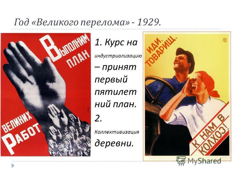 Год « Великого перелома » - 1929. 1. Курс на индустриализацию – принят первый пятилетний план. 2. Коллективизация деревни.