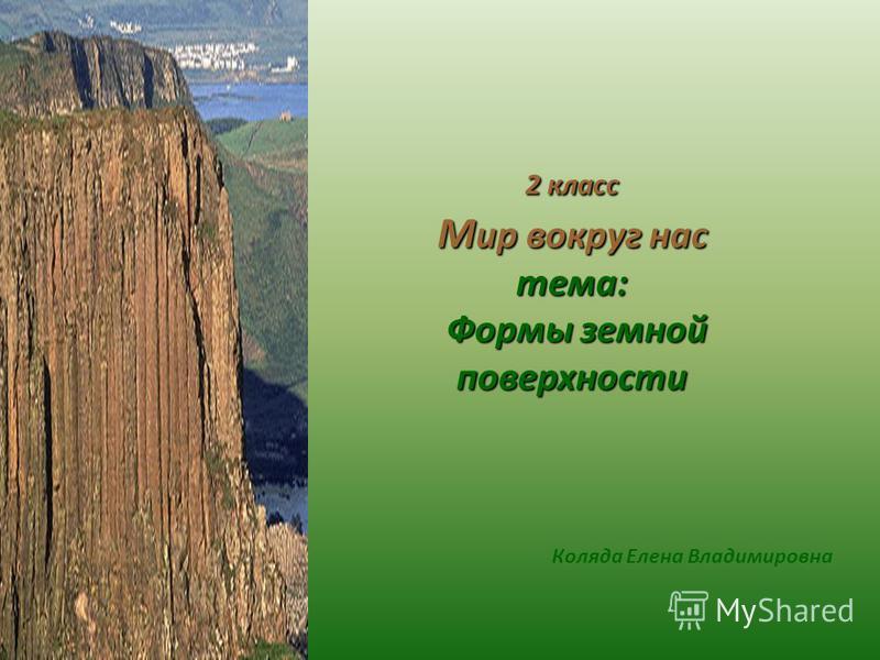 Коляда Елена Владимировна 2 класс М ир вокруг нас тема: Формы земной поверхности