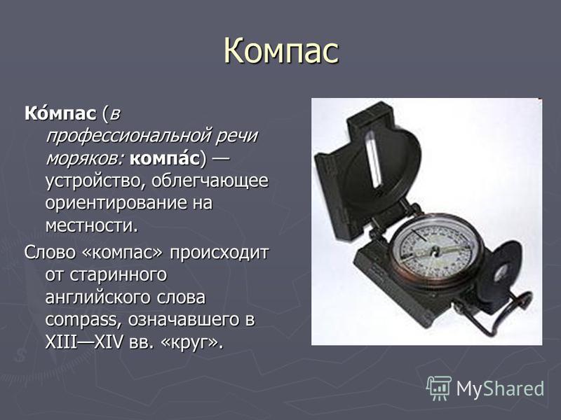 Коспас Ко́спас (в профессиональной речи моряков: компа́с) устройство, облегчающее ориентирование на местности. Слово «коспас» происходит от старинного английского слова compass, означавшего в XIIIXIV вв. «круг».