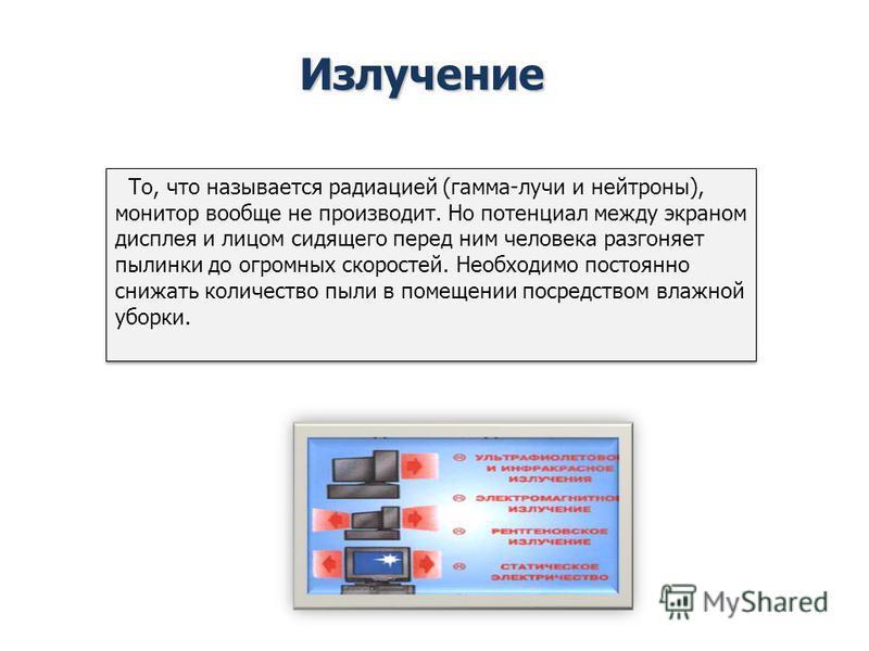 Излучение То, что называется радиацией (гамма-лучи и нейтроны), монитор вообще не производит. Но потенциал между экраном дисплея и лицом сидящего перед ним человека разгоняет пылинки до огромных скоростей. Необходимо постоянно снижать количество пыли