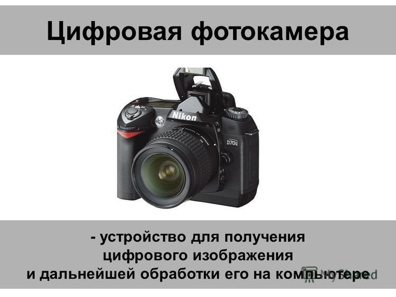 Цифровая фотокамера - устройство для получения цифрового изображения и дальнейшей обработки его на компьютере