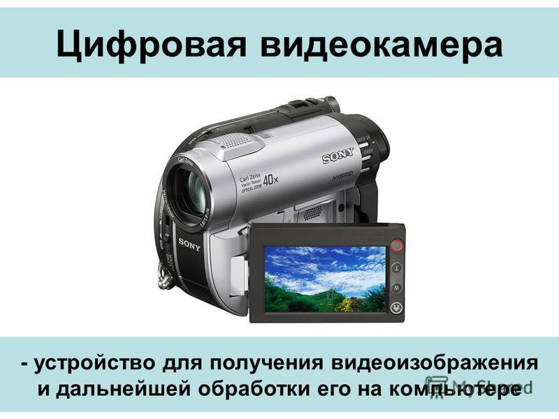 Цифровая видеокамера - устройство для получения видеоизображения и дальнейшей обработки его на компьютере