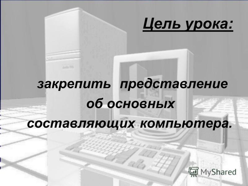Цель урока: закрепить представление об основных составляющих компьютера.
