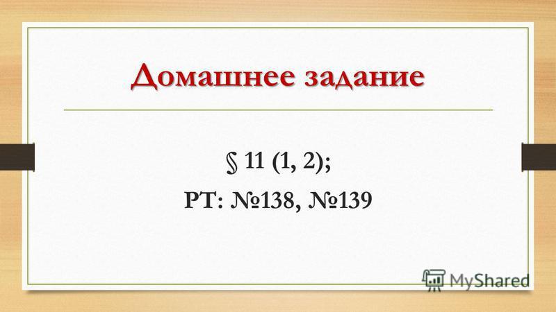 Домашнее задание § 11 (1, 2); РТ: 138, 139