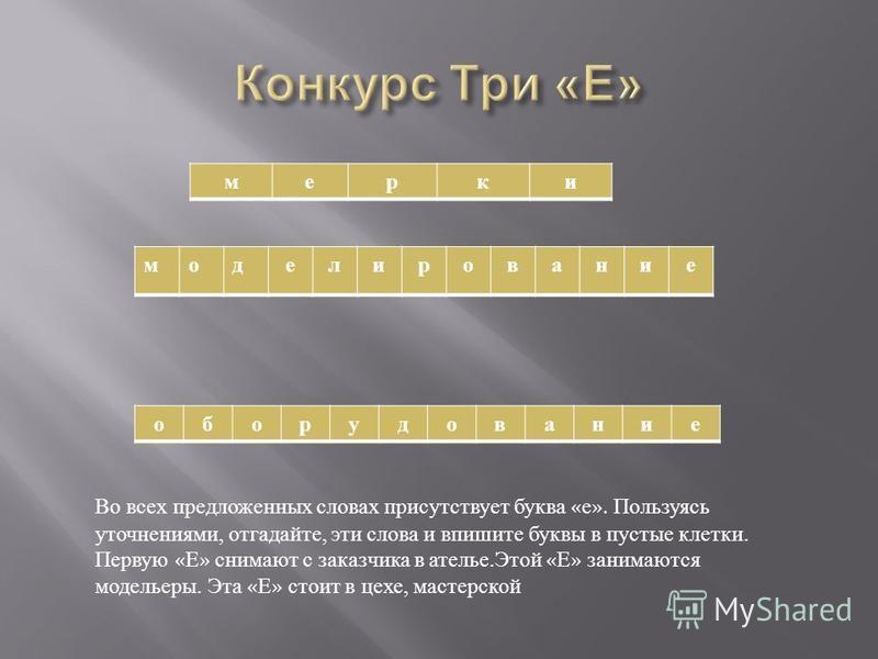 мерки моделирование оборудование Во всех предложенных словах присутствует буква « е ». Пользуясь уточнениями, отгадайте, эти слова и впишите буквы в пустые клетки. Первую « Е » снимают с заказчика в ателье. Этой « Е » занимаются модельеры. Эта « Е »