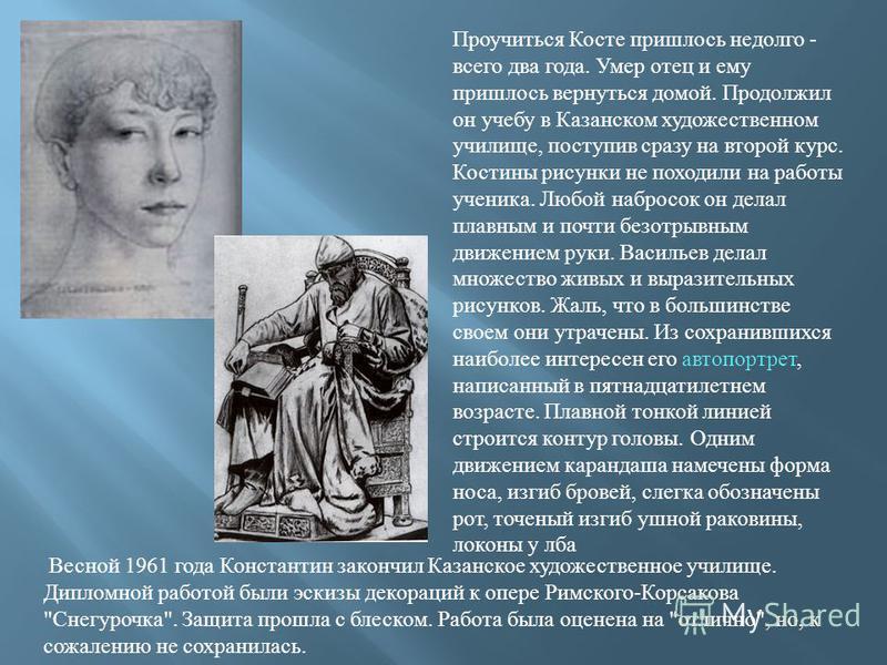 Проучиться Косте пришлось недолго - всего два года. Умер отец и ему пришлось вернуться домой. Продолжил он учебу в Казанском художественном училище, поступив сразу на второй курс. Костины рисунки не походили на работы ученика. Любой набросок он делал