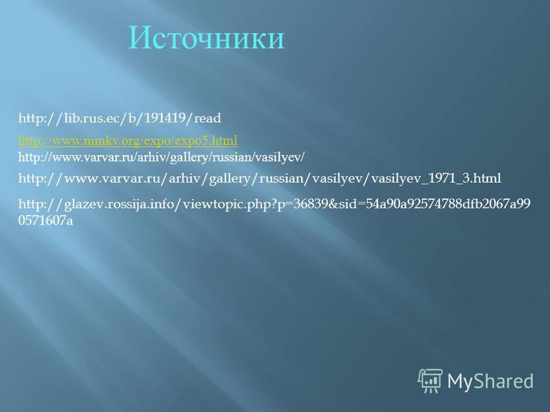 http://www.mmkv.org/expo/expo5. html http://www.varvar.ru/arhiv/gallery/russian/vasilyev/ http://www.varvar.ru/arhiv/gallery/russian/vasilyev/vasilyev_1971_3. html http://glazev.rossija.info/viewtopic.php?p=36839&sid=54a90a92574788dfb2067a99 0571607a