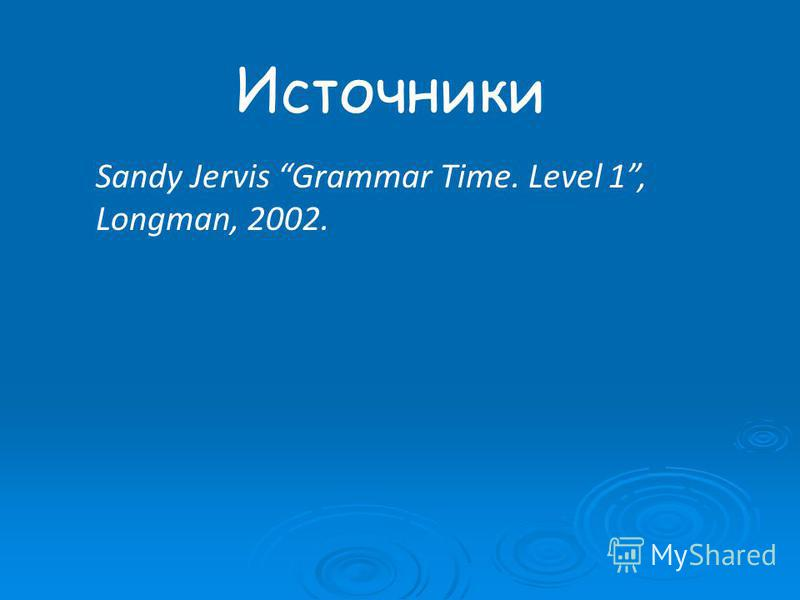 Источники Sandy Jervis Grammar Time. Level 1, Longman, 2002.