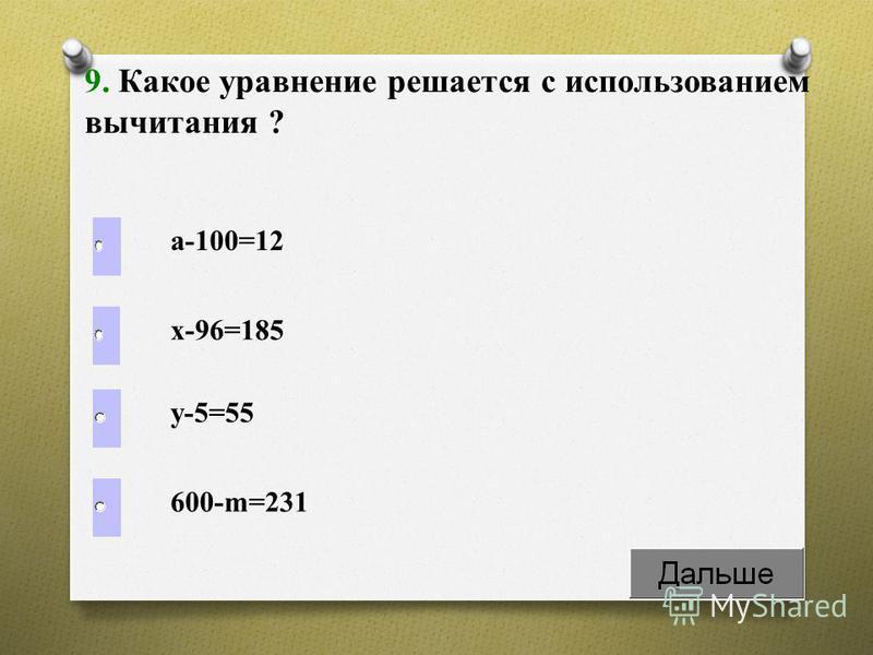а-100=12 9. Какое уравнение решается с использованием вычитания ? х-96=185 у-5=55 600-m=231