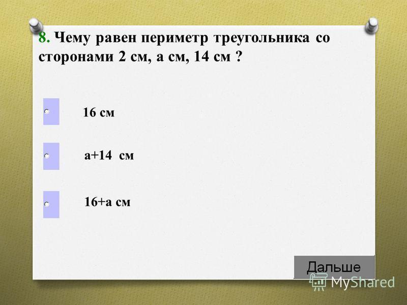 8. Чему равен периметр треугольника со сторонами 2 см, a см, 14 см ? 16 см а+14 см 16+а см