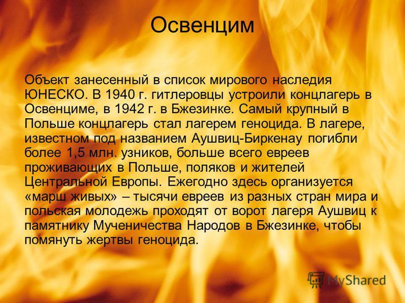 Освенцим Объект занесенный в список мирового наследия ЮНЕСКО. В 1940 г. гитлеровцы устроили концлагерь в Освенциме, в 1942 г. в Бжезинке. Самый крупный в Польше концлагерь стал лагерем геноцида. В лагере, известном под названием Аушвиц-Биркенау погиб
