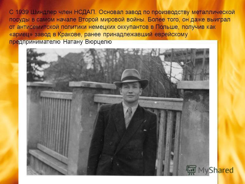 С 1939 Шиндлер член НСДАП. Основал завод по производству металлической посуды в самом начале Второй мировой войны. Более того, он даже выиграл от антисемитской политики немецких оккупантов в Польше, получив как «ариец» завод в Кракове, ранее принадле