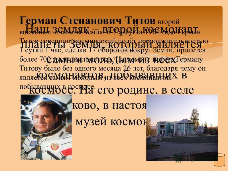 Наш земляк – второй космонавт планеты Земля, который является самым молодым из всех космонавтов, побывавших в космосе. На его родине, в селе Полковниково, в настоящее время открыт музей космонавтики. Герман Степанович Титов второй космонавт планеты З