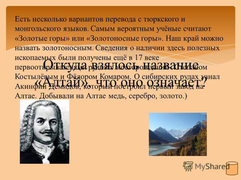 Откуда взялось название «Алтай», что оно означает? Есть несколько вариантов перевода с тюркского и монгольского языков. Самым вероятным учёные считают «Золотые горы» или «Золотоносные горы». Наш край можно назвать золотоносным. Сведения о наличии зде