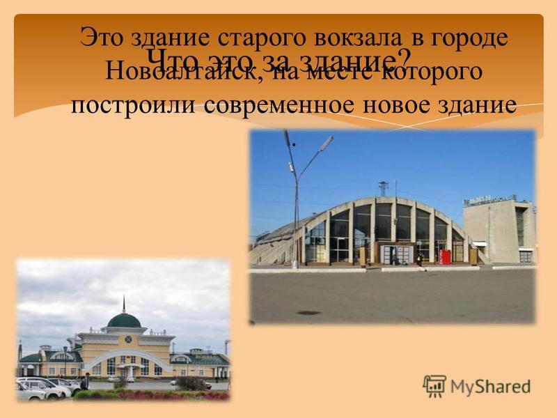 Что это за здание? Это здание старого вокзала в городе Новоалтайск, на месте которого построили современное новое здание.