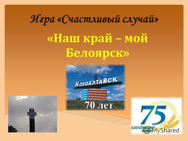 Игра «Счастливый случай» «Наш край – мой Белоярск» 70 лет