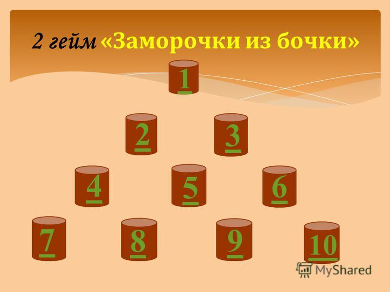 2 гейм « Заморочки из бочки» 1 2 3 4 5 6 7 8 9 10