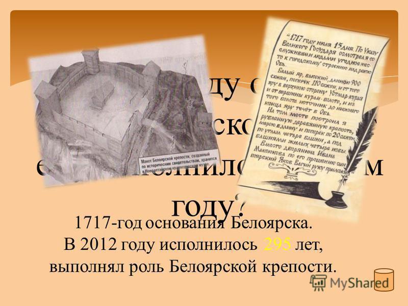 В каком году основан Белоярск и сколько лет ему исполнилось в этом году? 1717-год основания Белоярска. В 2012 году исполнилось 295 лет, выполнял роль Белоярской крепости.