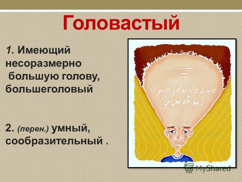 Головастый 1. Имеющий несоразмерно большую голову, большеголовый 2. (перен.) умный, сообразительный.