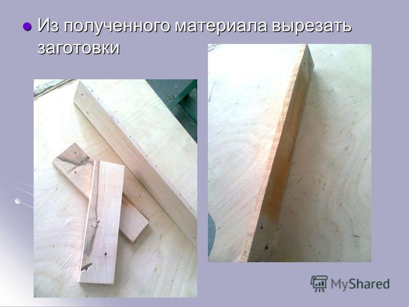 Из полученного материала вырезать заготовки Из полученного материала вырезать заготовки