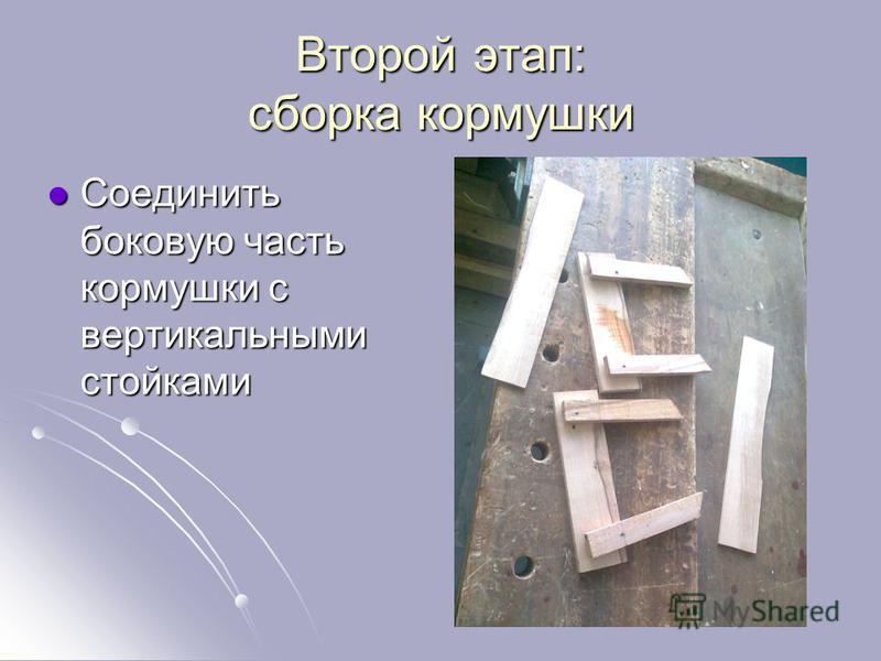 Второй этап: сборка кормушки Соединить боковую часть кормушки с вертикальными стойками Соединить боковую часть кормушки с вертикальными стойками