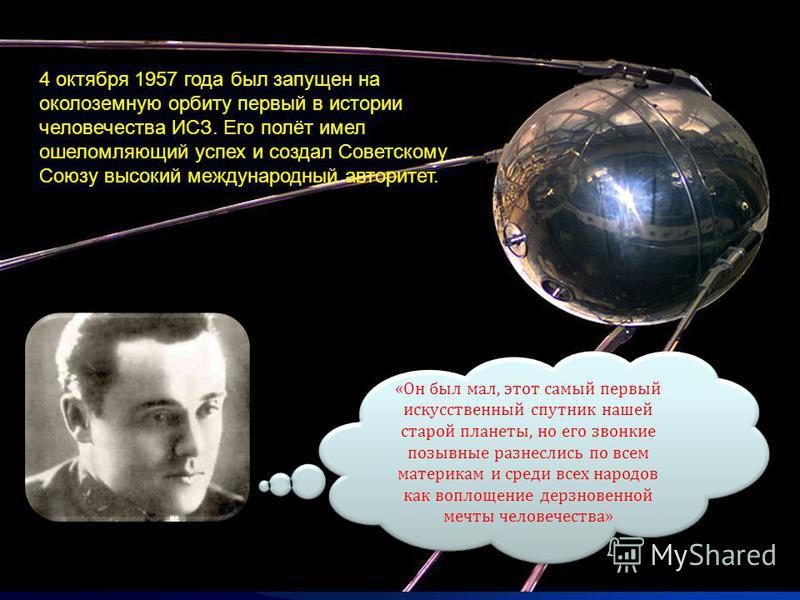 4 октября 1957 года был запущен на околоземную орбиту первый в истории человечества ИСЗ. Его полёт имел ошеломляющий успех и создал Советскому Союзу высокий международный авторитет. «Он был мал, этот самый первый искусственный спутник нашей старой пл