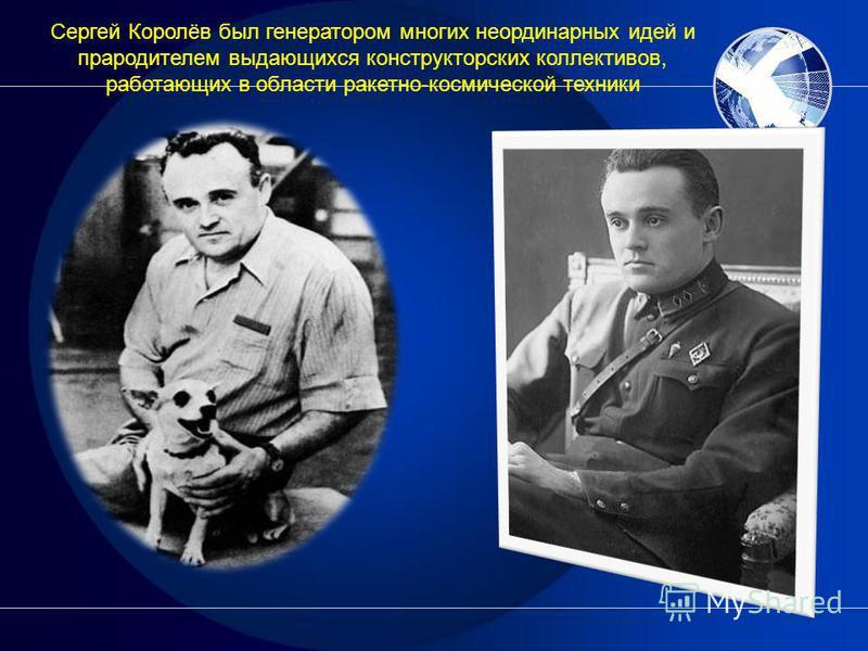 Сергей Королёв был генератором многих неординарных идей и прародителем выдающихся конструкторских коллективов, работающих в области ракетно-космической техники