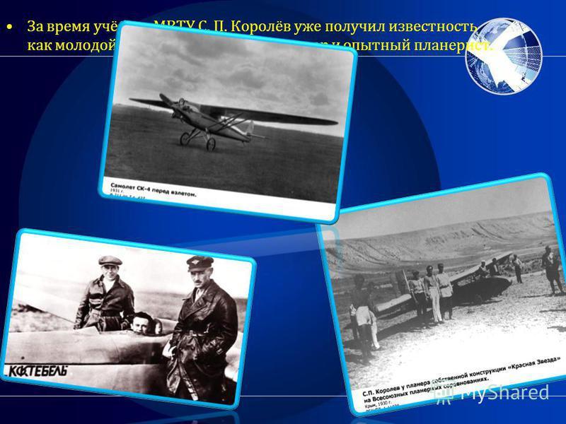 За время учёбы в МВТУ С. П. Королёв уже получил известность как молодой способный авиаконструктор и опытный планерист.