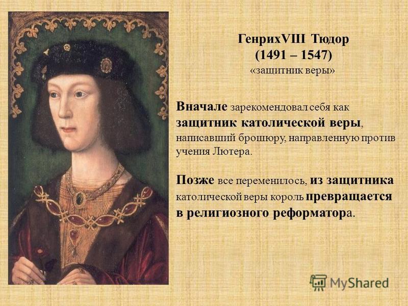 ГенрихVIII Тюдор (1491 – 1547) «защитник веры» Вначале зарекомендовал себя как защитник католической веры, написавший брошюру, направленную против учения Лютера. Позже все переменилось, из защитника католической веры король превращается в религиозног