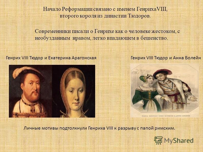 Начало Реформации связано с именем ГенрихаVIII, второго короля из династии Тюдоров. Современники писали о Генрихе как о человеке жестоком, с необузданным нравом, легко впадающем в бешенство. Генрих VIII Тюдор и Екатерина Арагонская Генрих VIII Тюдор
