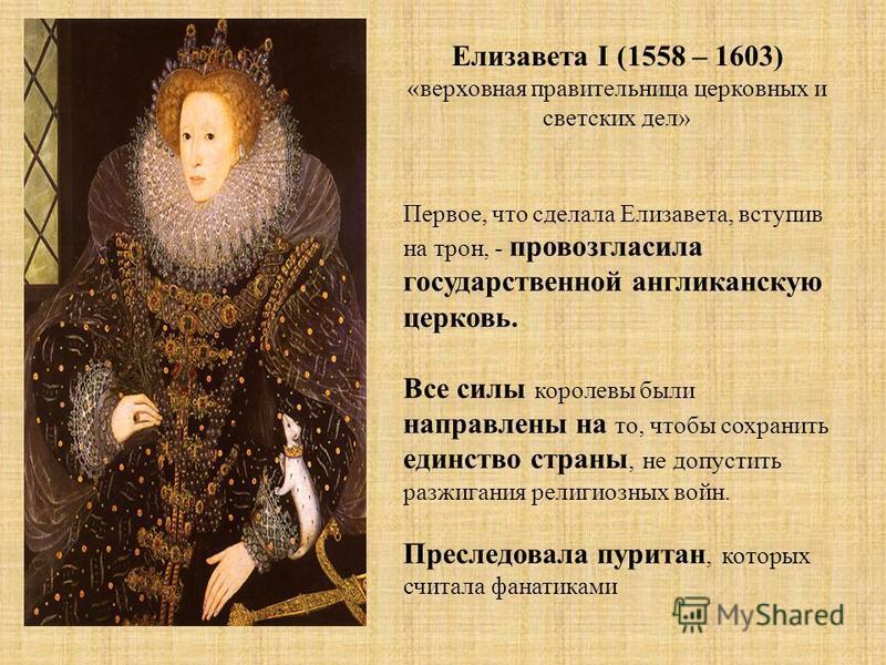 Елизавета I (1558 – 1603) «верховная правительница церковных и светских дел» Первое, что сделала Елизавета, вступив на трон, - провозгласила государственной англиканскую церковь. Все силы королевы были направлены на то, чтобы сохранить единство стран