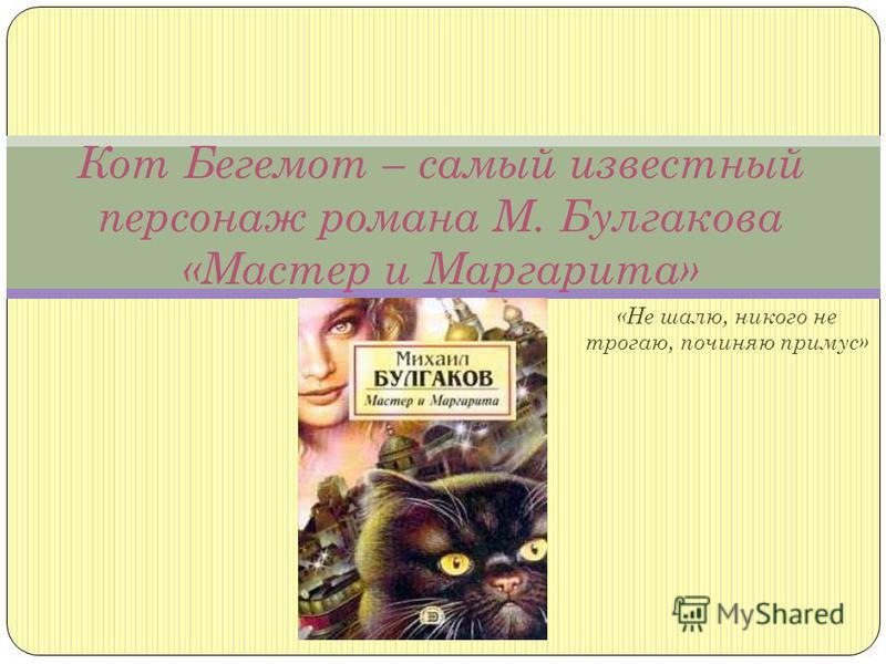 «Не шалю, никого не трогаю, починяю примус» Кот Бегемот – самый известный персонаж романа М. Булгакова «Мастер и Маргарита»