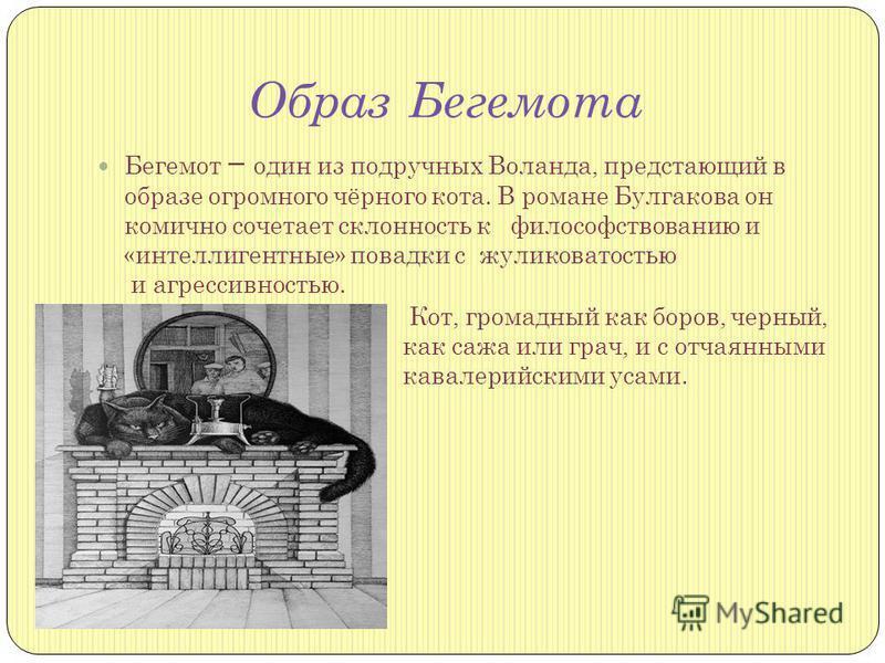 Образ Бегемота Бегемот один из подручных Воланда, предстающий в образе огромного чёрного кота. В романе Булгакова он комично сочетает склонность к философствованию и «интеллигентные» повадки с жуликоватостью и агрессивностью. Кот, громадный как боров