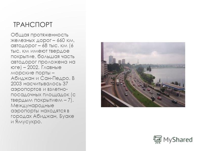 ТРАНСПОРТ Общая протяженность железных дорог – 660 км, автодорог – 68 тыс. км (6 тыс. км имеют твердое покрытие, большая часть автодорог проложена на юге) – 2002. Главные морские порты – Абиджан и Сан-Педро. В 2003 насчитывалось 37 аэропортов и взлет