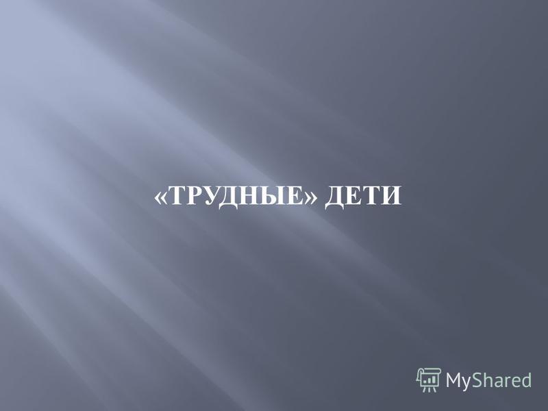 « ТРУДНЫЕ » ДЕТИ
