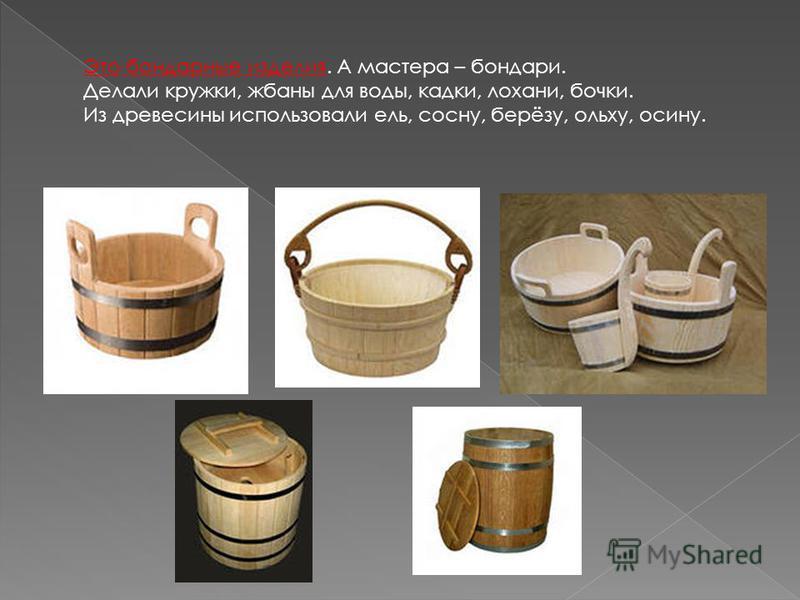 Это бондарные изделия. А мастера – бондари. Делали кружки, жбаны для воды, кадки, лохани, бочки. Из древесины использовали ель, сосну, берёзу, ольху, осину.