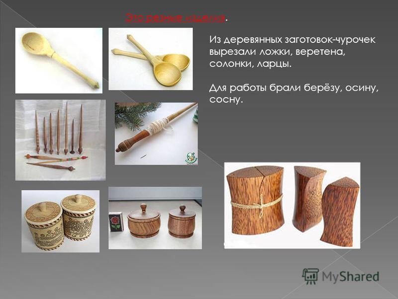 Из деревянных заготовок-чурочек вырезали ложки, веретена, солонки, ларцы. Для работы брали берёзу, осину, сосну. Это резные изделия.