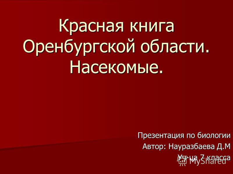 Презентация по биологии Автор: Науразбаева Д.М Уч-ца 7 класса Красная книга Оренбургской области. Насекомые.