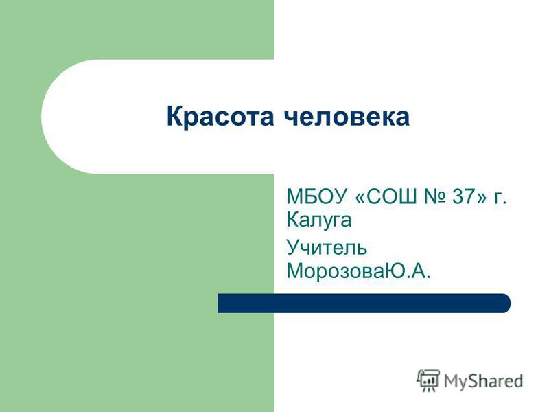 Красота человека МБОУ «СОШ 37» г. Калуга Учитель МорозоваЮ.А.