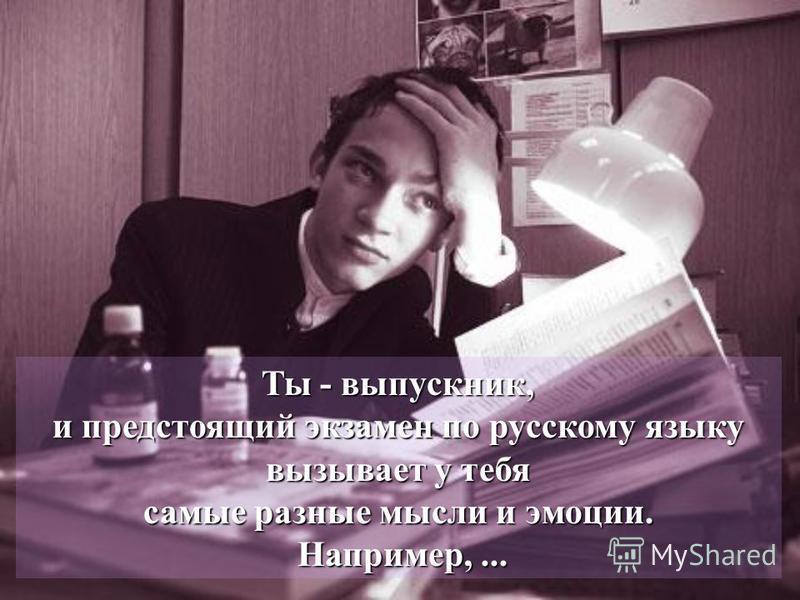Ты - выпускник, и предстоящий экзамен по русскому языку вызывает у тебя самые разные мысли и эмоции. Например,...