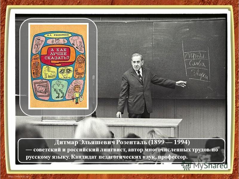 Ди́тмар Элья́шевич Розента́ль (1899 1994) советский и российский лингвист, автор многочисленных трудов по русскому языку. Кандидат педагогических наук, профессор.