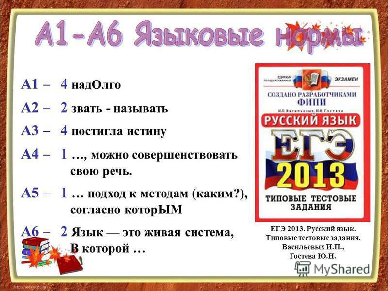 4 над Олго 2 звать - называть 4 постигла истину 1 …, можно совершенствовать свою речь. 1 … подход к методам (каким?), согласно которЫМ 2 Язык это живая система, В которой … А1 – А2 – А3 – А4 – А5 – А6 – ЕГЭ 2013. Русский язык. Типовые тестовые задани