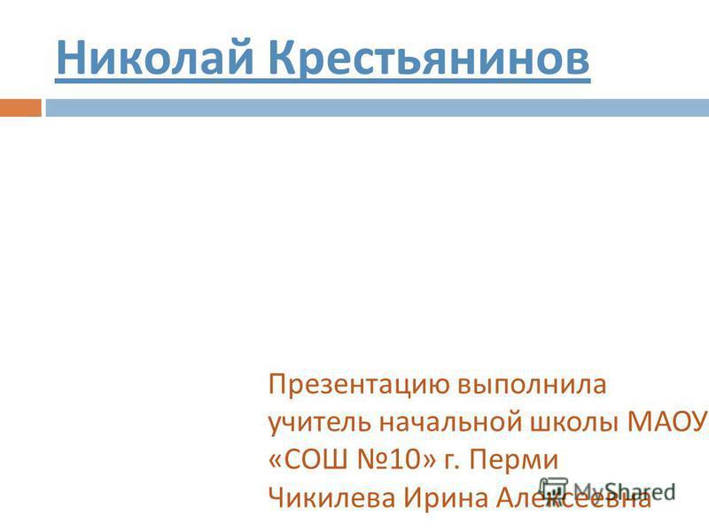 Николай Крестьянинов Презентацию выполнила учитель начальной школы МАОУ « СОШ 10» г. Перми Чикилева Ирина Алексеевна
